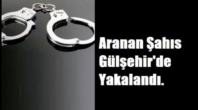 Aranan Şahıs Gülşehir'de Yakalandı!