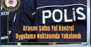 Aranan A.K. İsimli Şahıs Yol Kontrol ve Uygulama Noktasında Yakalandı