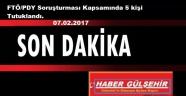 FTÖ/PDY Soruşturması Kapsamında 5 kişi Tutuklandı. 07.02.2017
